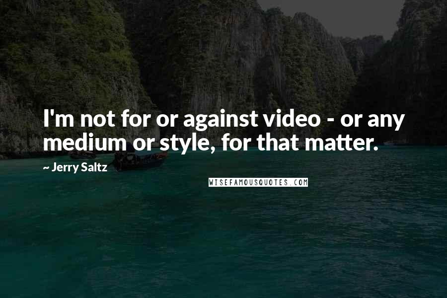 Jerry Saltz quotes: I'm not for or against video - or any medium or style, for that matter.