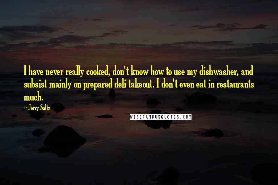 Jerry Saltz quotes: I have never really cooked, don't know how to use my dishwasher, and subsist mainly on prepared deli takeout. I don't even eat in restaurants much.