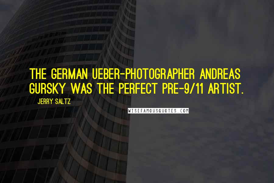 Jerry Saltz quotes: The German ueber-photographer Andreas Gursky was the perfect pre-9/11 artist.