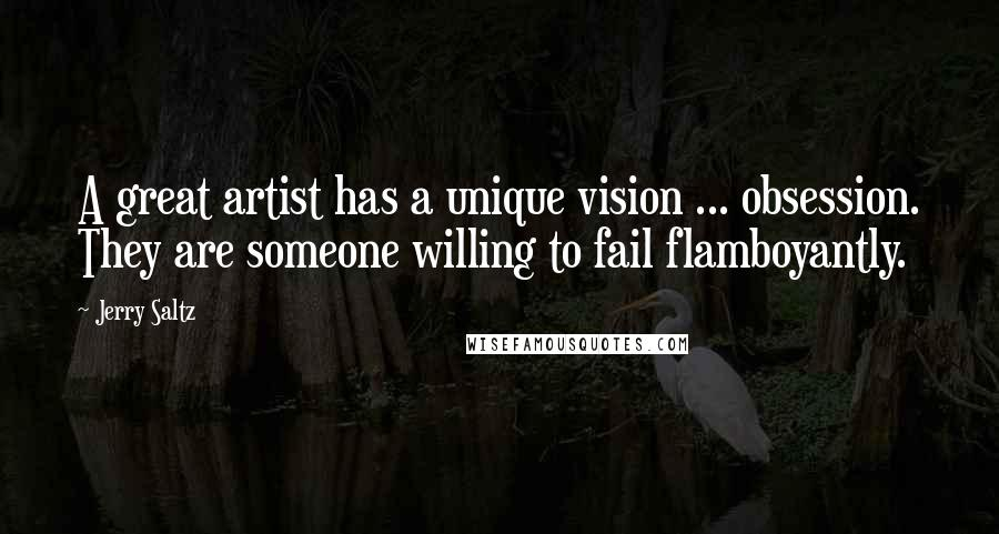 Jerry Saltz quotes: A great artist has a unique vision ... obsession. They are someone willing to fail flamboyantly.