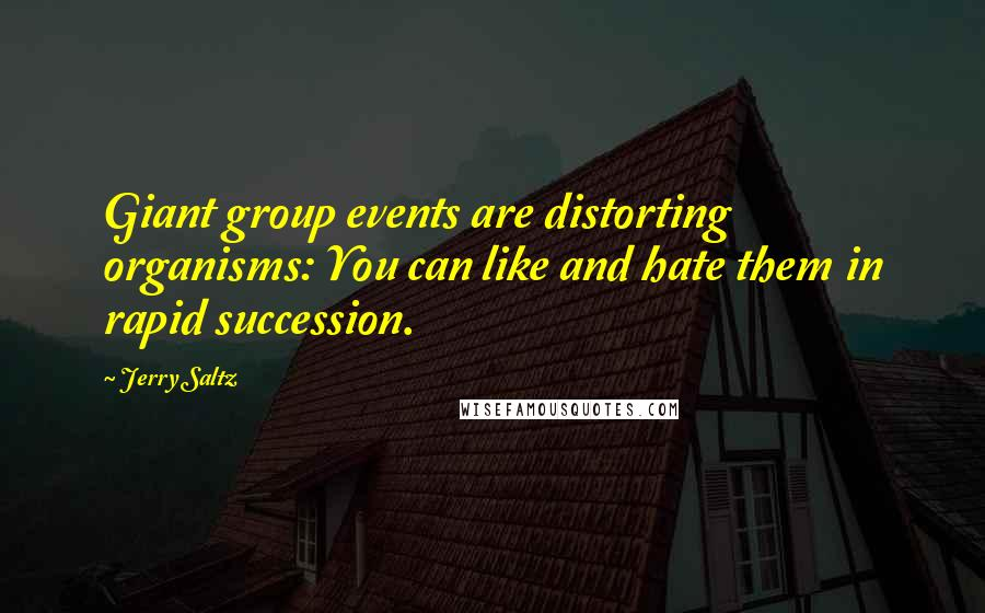Jerry Saltz quotes: Giant group events are distorting organisms: You can like and hate them in rapid succession.