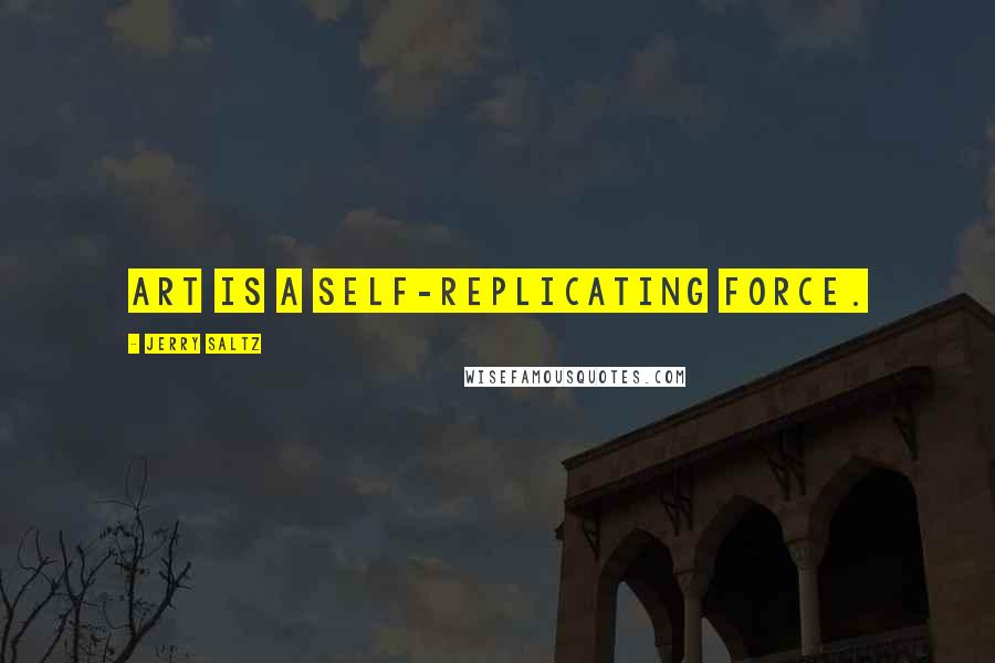 Jerry Saltz quotes: Art is a self-replicating force.