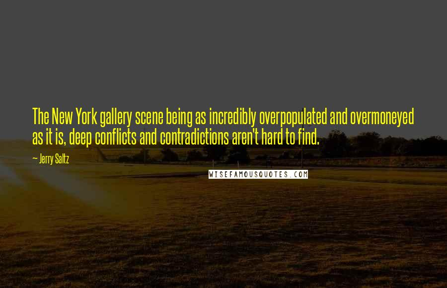 Jerry Saltz quotes: The New York gallery scene being as incredibly overpopulated and overmoneyed as it is, deep conflicts and contradictions aren't hard to find.
