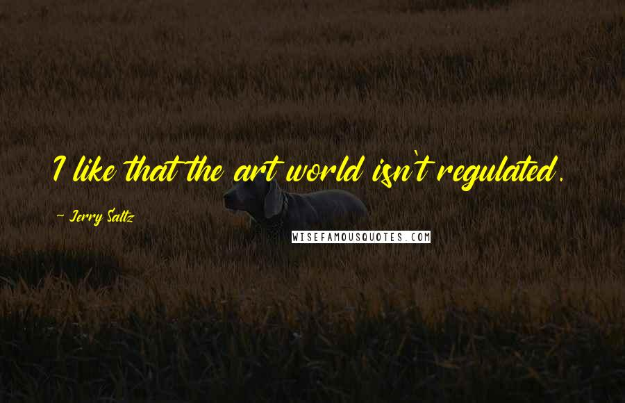 Jerry Saltz quotes: I like that the art world isn't regulated.