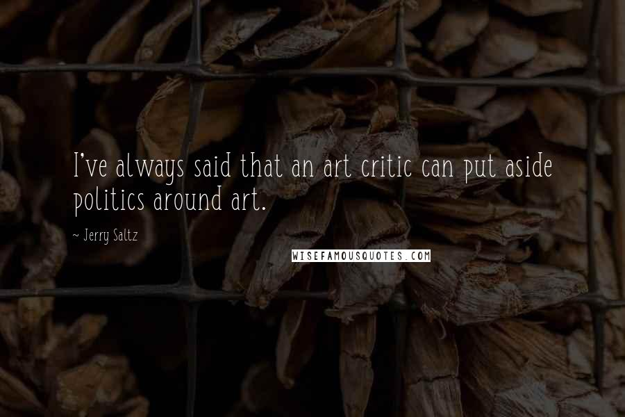 Jerry Saltz quotes: I've always said that an art critic can put aside politics around art.