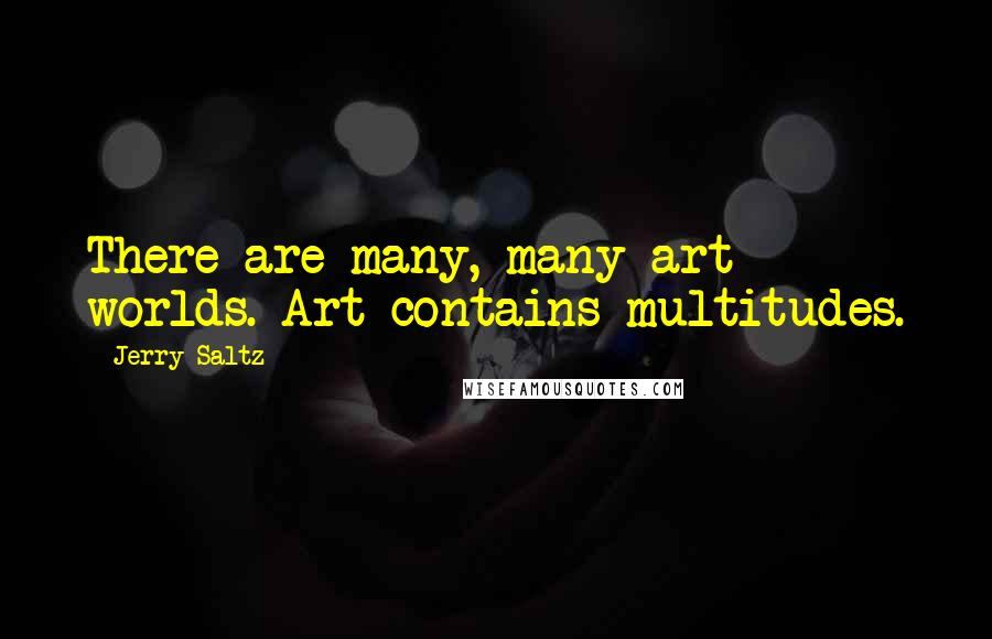 Jerry Saltz quotes: There are many, many art worlds. Art contains multitudes.