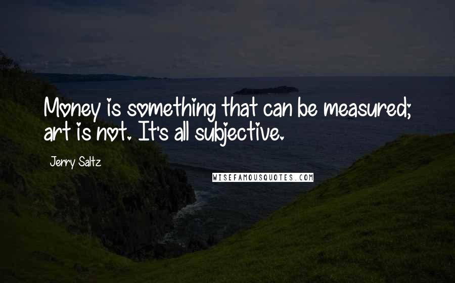Jerry Saltz quotes: Money is something that can be measured; art is not. It's all subjective.