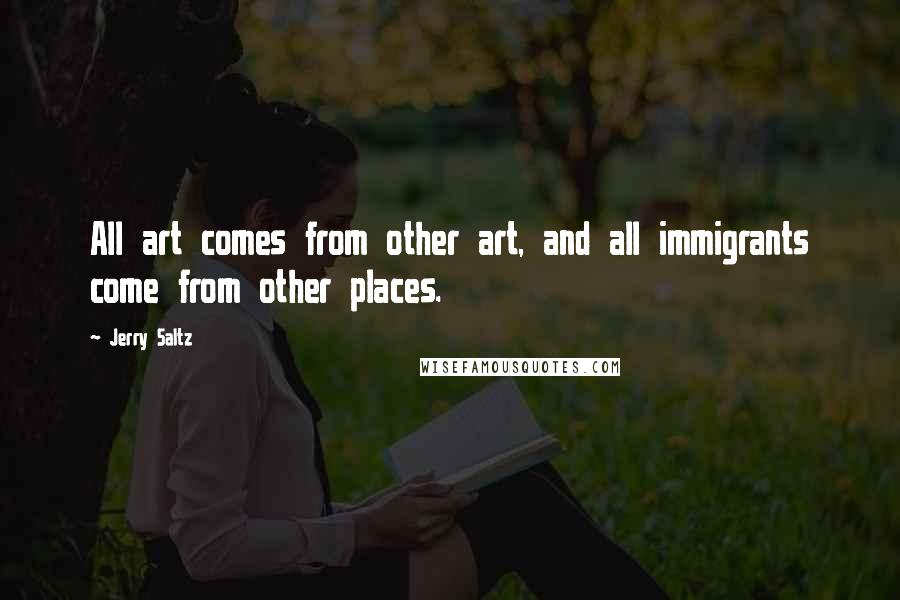 Jerry Saltz quotes: All art comes from other art, and all immigrants come from other places.