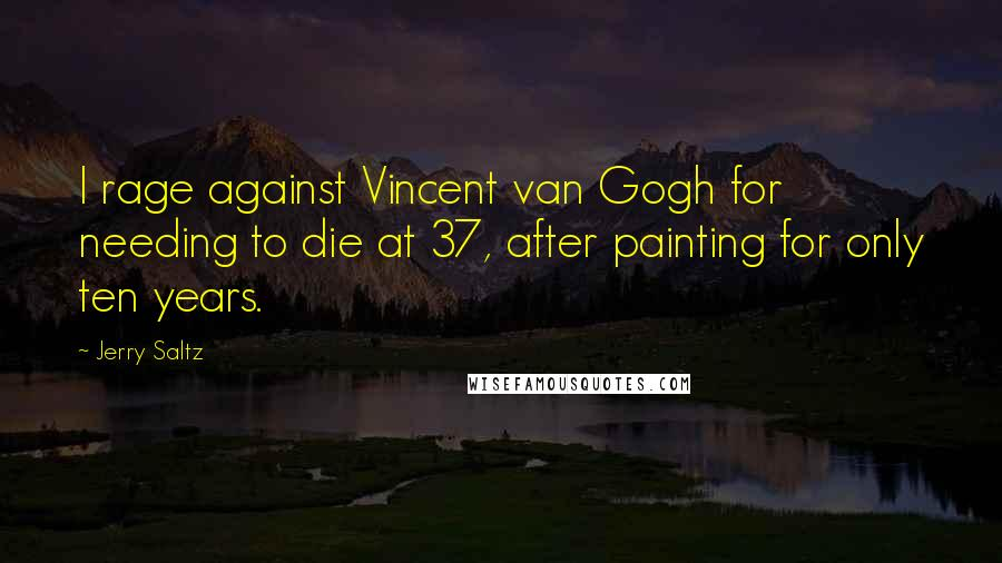 Jerry Saltz quotes: I rage against Vincent van Gogh for needing to die at 37, after painting for only ten years.