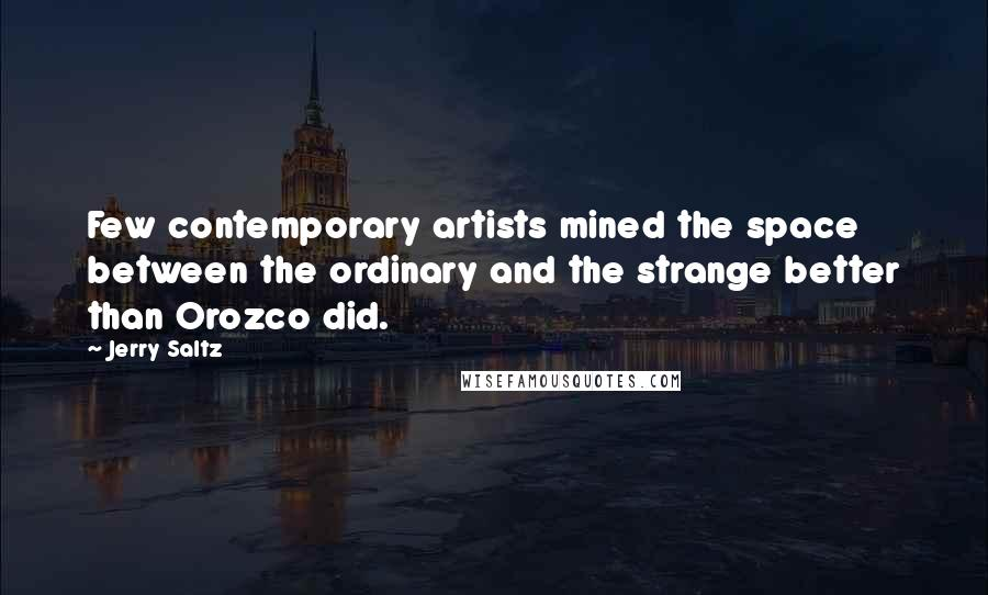 Jerry Saltz quotes: Few contemporary artists mined the space between the ordinary and the strange better than Orozco did.