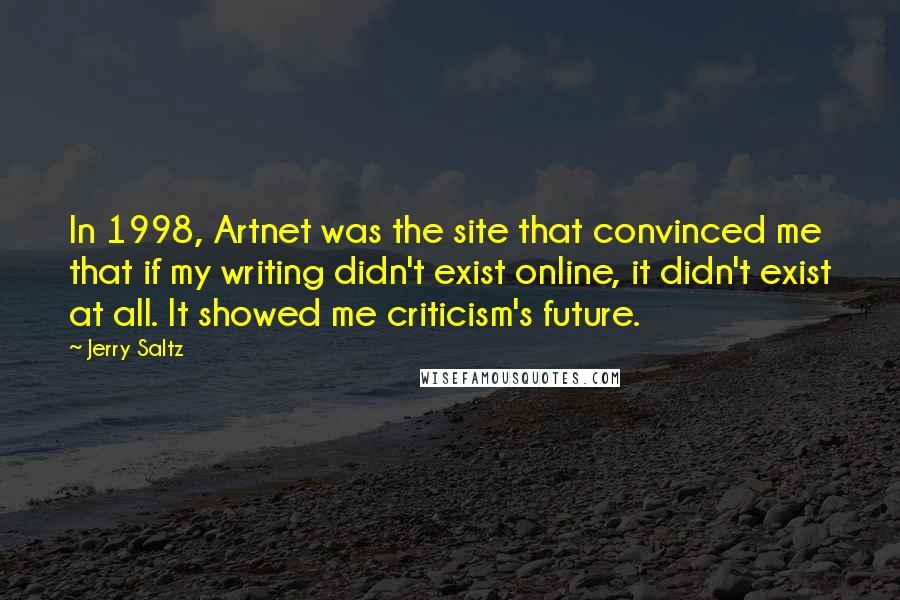 Jerry Saltz quotes: In 1998, Artnet was the site that convinced me that if my writing didn't exist online, it didn't exist at all. It showed me criticism's future.