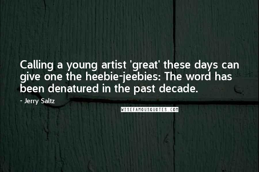 Jerry Saltz quotes: Calling a young artist 'great' these days can give one the heebie-jeebies: The word has been denatured in the past decade.