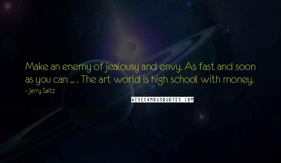 Jerry Saltz quotes: Make an enemy of jealousy and envy. As fast and soon as you can ... . The art world is high school with money.