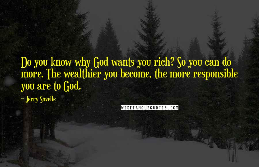 Jerry Savelle quotes: Do you know why God wants you rich? So you can do more. The wealthier you become, the more responsible you are to God.