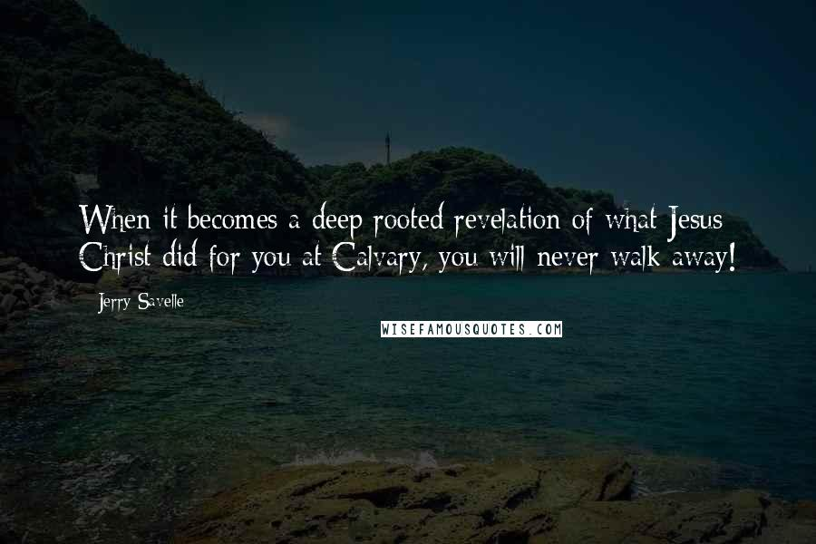 Jerry Savelle quotes: When it becomes a deep rooted revelation of what Jesus Christ did for you at Calvary, you will never walk away!