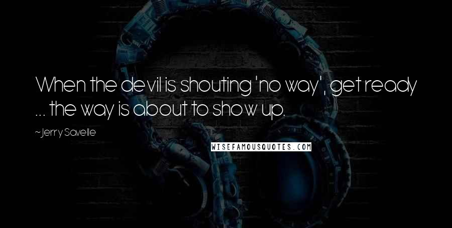 Jerry Savelle quotes: When the devil is shouting 'no way', get ready ... the way is about to show up.