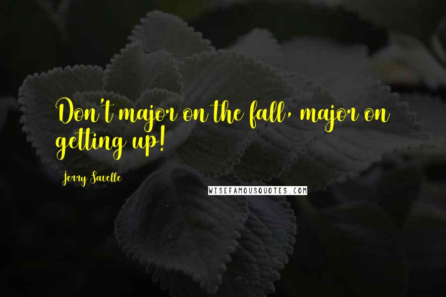 Jerry Savelle quotes: Don't major on the fall, major on getting up!