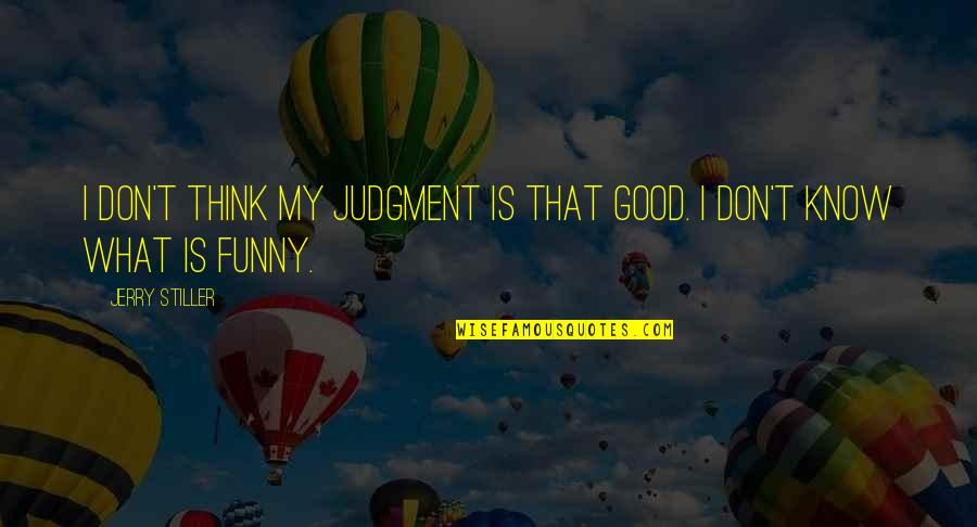 Jerry Stiller Quotes By Jerry Stiller: I don't think my judgment is that good.
