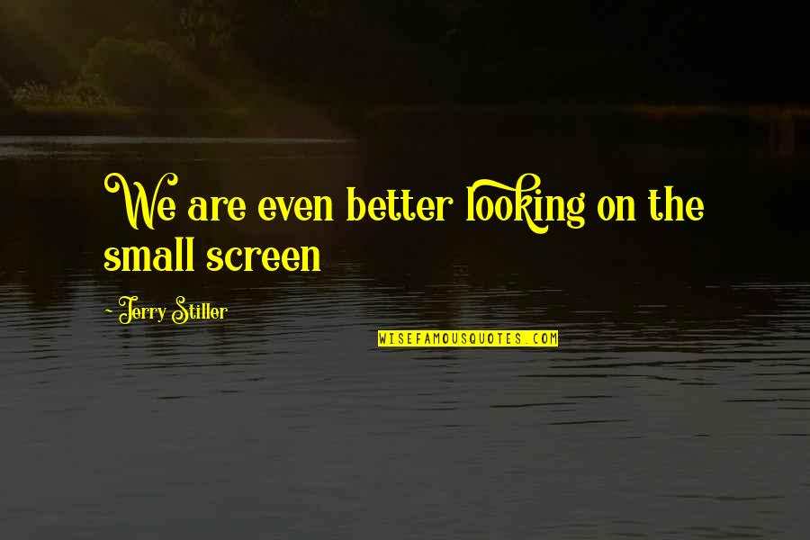 Jerry Stiller Quotes By Jerry Stiller: We are even better looking on the small