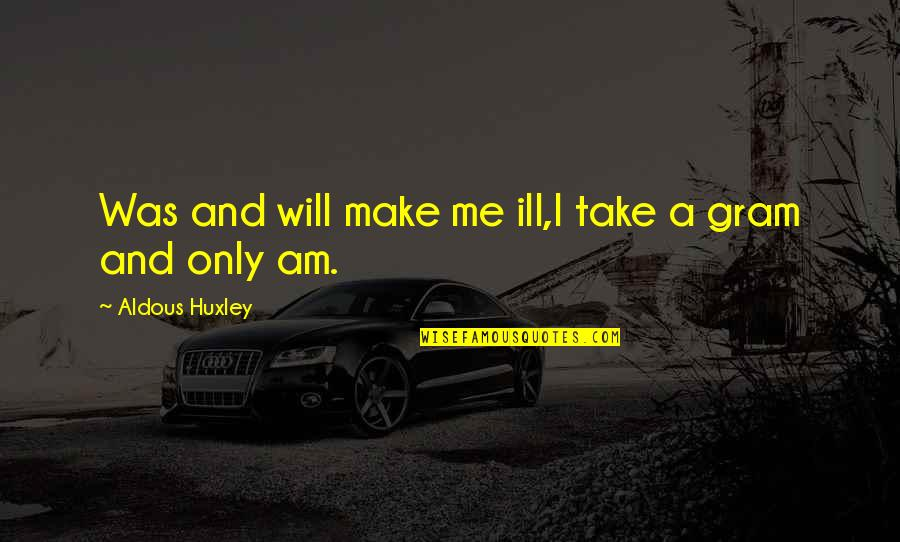 Jerry The King Quotes By Aldous Huxley: Was and will make me ill,I take a