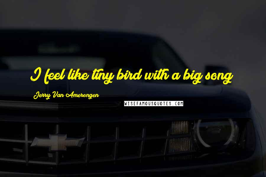 Jerry Van Amerongen quotes: I feel like tiny bird with a big song!