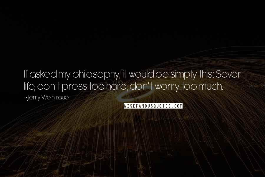 Jerry Weintraub quotes: If asked my philosophy, it would be simply this: Savor life, don't press too hard, don't worry too much.