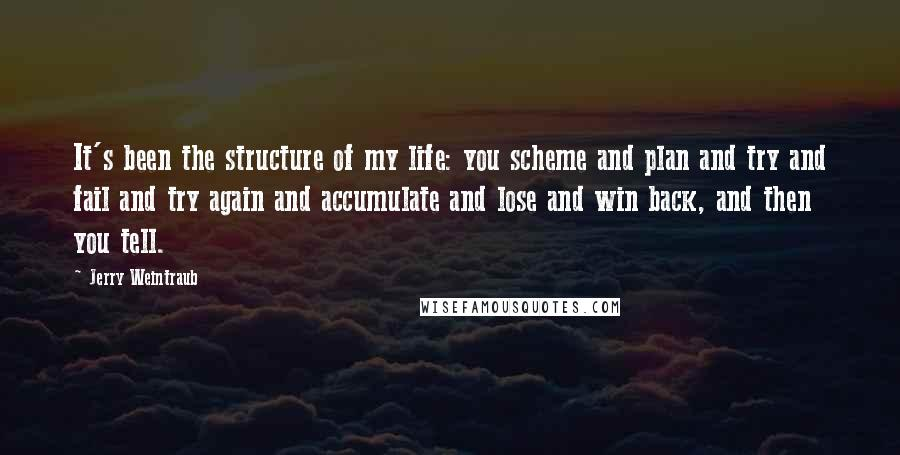 Jerry Weintraub quotes: It's been the structure of my life: you scheme and plan and try and fail and try again and accumulate and lose and win back, and then you tell.