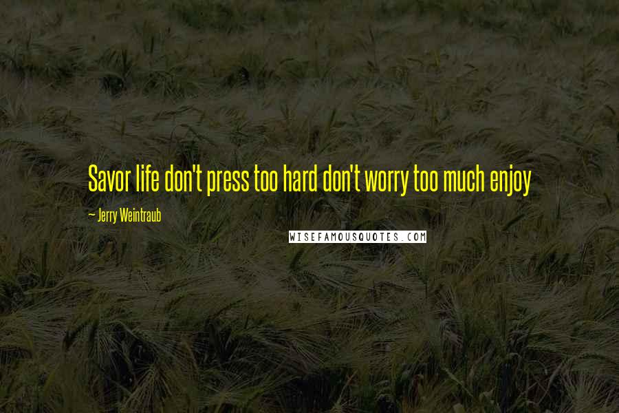 Jerry Weintraub quotes: Savor life don't press too hard don't worry too much enjoy