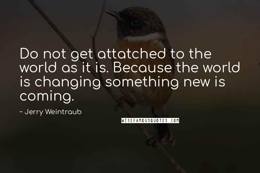 Jerry Weintraub quotes: Do not get attatched to the world as it is. Because the world is changing something new is coming.