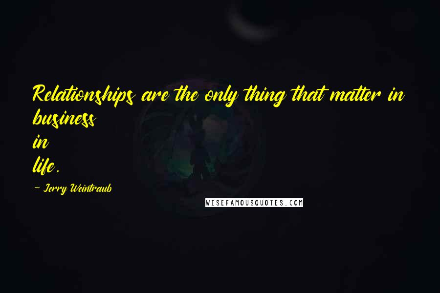 Jerry Weintraub quotes: Relationships are the only thing that matter in business in life.