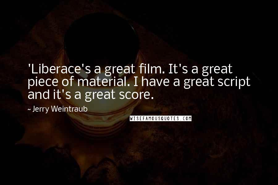 Jerry Weintraub quotes: 'Liberace's a great film. It's a great piece of material. I have a great script and it's a great score.