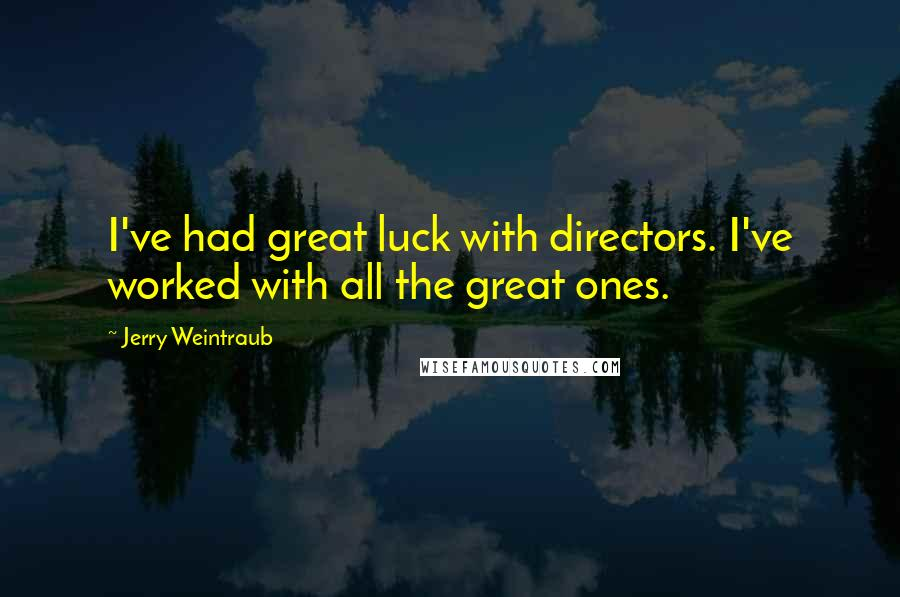 Jerry Weintraub quotes: I've had great luck with directors. I've worked with all the great ones.