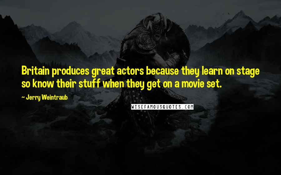 Jerry Weintraub quotes: Britain produces great actors because they learn on stage so know their stuff when they get on a movie set.