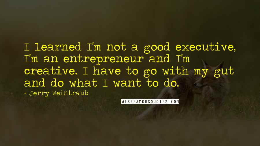 Jerry Weintraub quotes: I learned I'm not a good executive, I'm an entrepreneur and I'm creative. I have to go with my gut and do what I want to do.