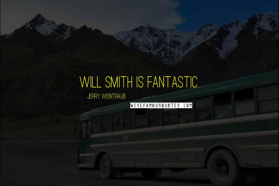 Jerry Weintraub quotes: Will Smith is fantastic.