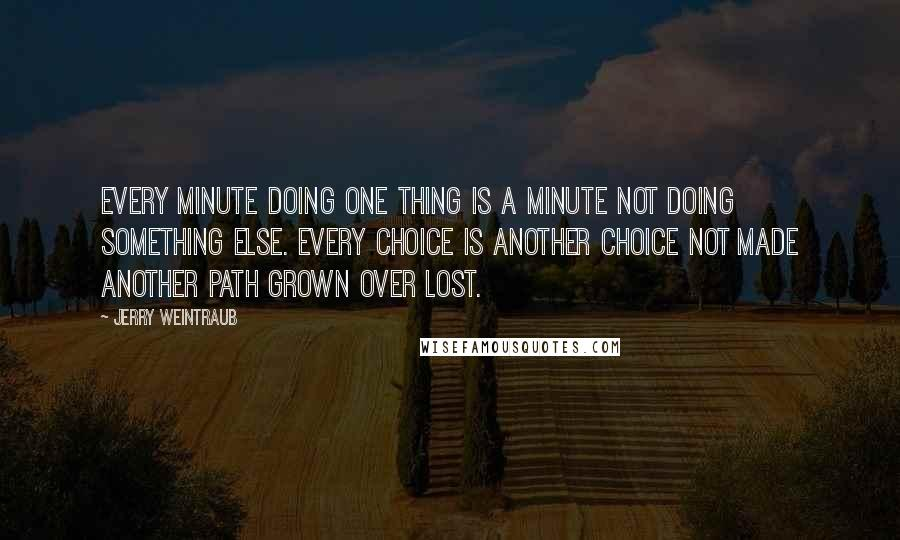 Jerry Weintraub quotes: Every minute doing one thing is a minute not doing something else. Every choice is another choice not made another path grown over lost.