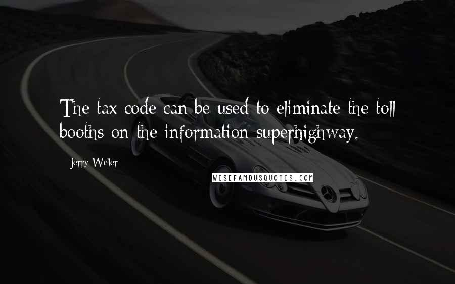 Jerry Weller quotes: The tax code can be used to eliminate the toll booths on the information superhighway.