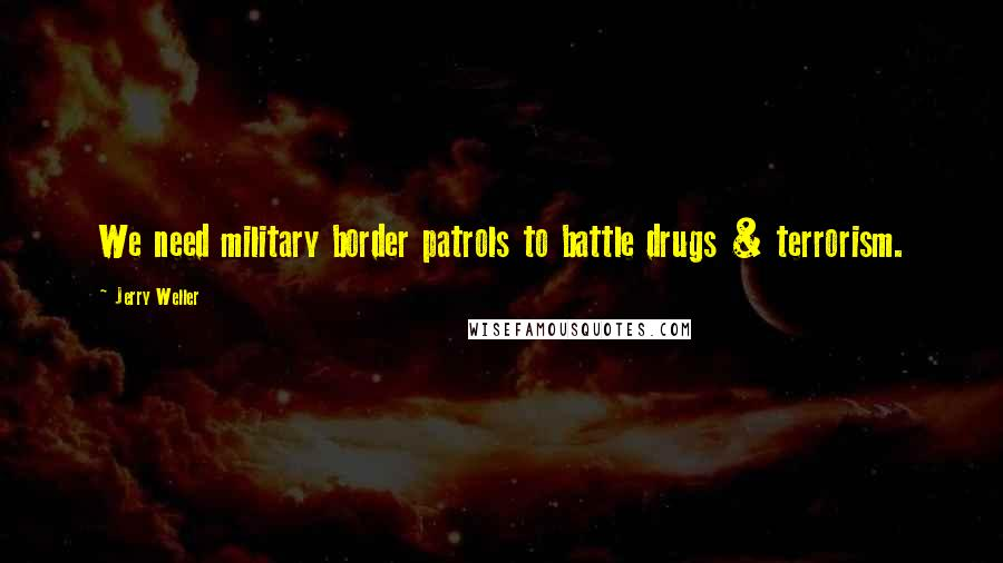 Jerry Weller quotes: We need military border patrols to battle drugs & terrorism.