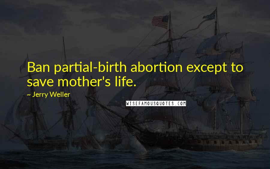 Jerry Weller quotes: Ban partial-birth abortion except to save mother's life.