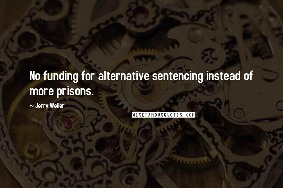 Jerry Weller quotes: No funding for alternative sentencing instead of more prisons.
