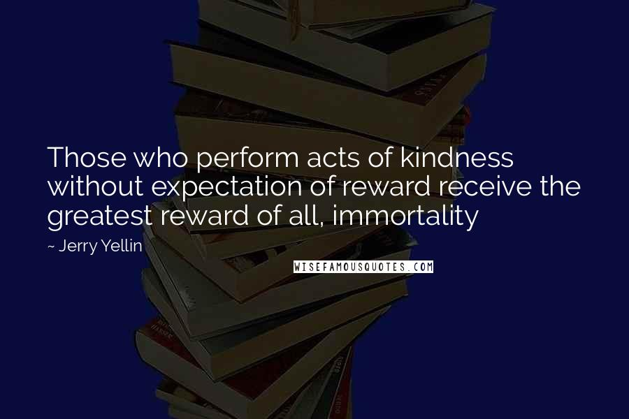 Jerry Yellin quotes: Those who perform acts of kindness without expectation of reward receive the greatest reward of all, immortality
