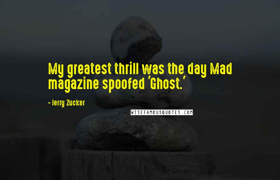 Jerry Zucker quotes: My greatest thrill was the day Mad magazine spoofed 'Ghost.'