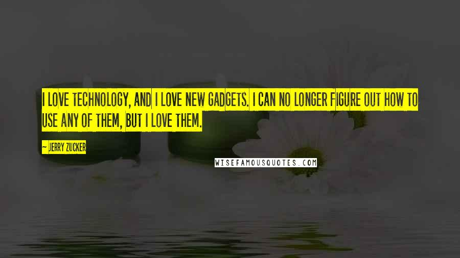 Jerry Zucker quotes: I love technology, and I love new gadgets. I can no longer figure out how to use any of them, but I love them.
