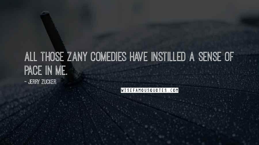 Jerry Zucker quotes: All those zany comedies have instilled a sense of pace in me.