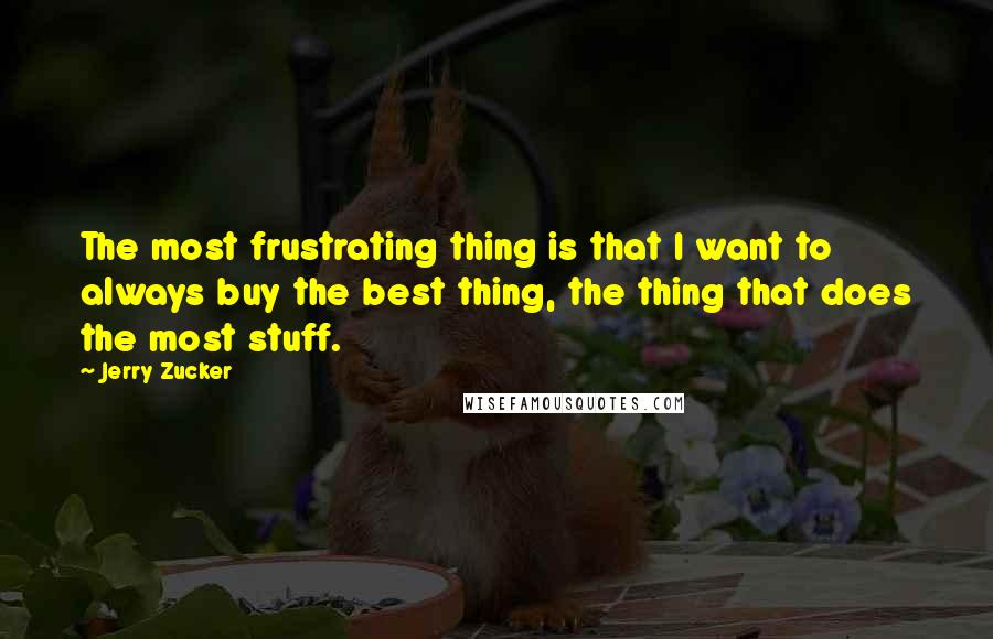 Jerry Zucker quotes: The most frustrating thing is that I want to always buy the best thing, the thing that does the most stuff.