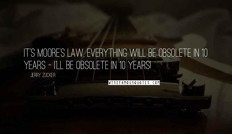 Jerry Zucker quotes: It's Moore's Law, everything will be obsolete in 10 years - I'll be obsolete in 10 years!