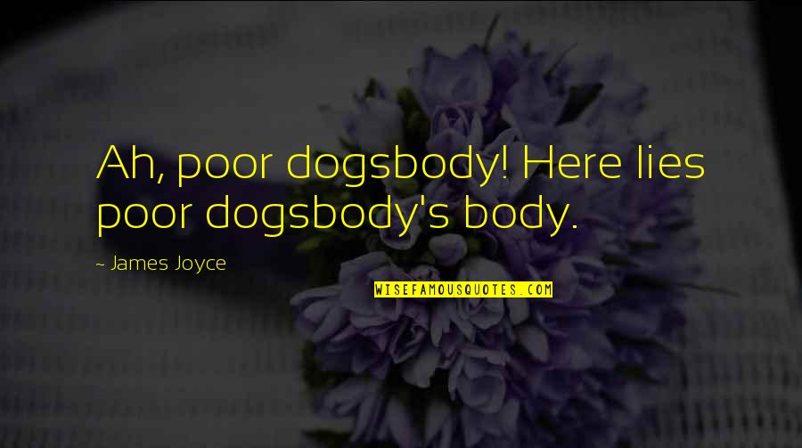 Jersey Shore Intro Quotes By James Joyce: Ah, poor dogsbody! Here lies poor dogsbody's body.