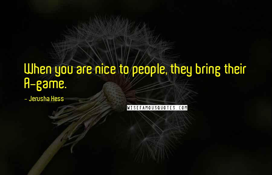 Jerusha Hess quotes: When you are nice to people, they bring their A-game.