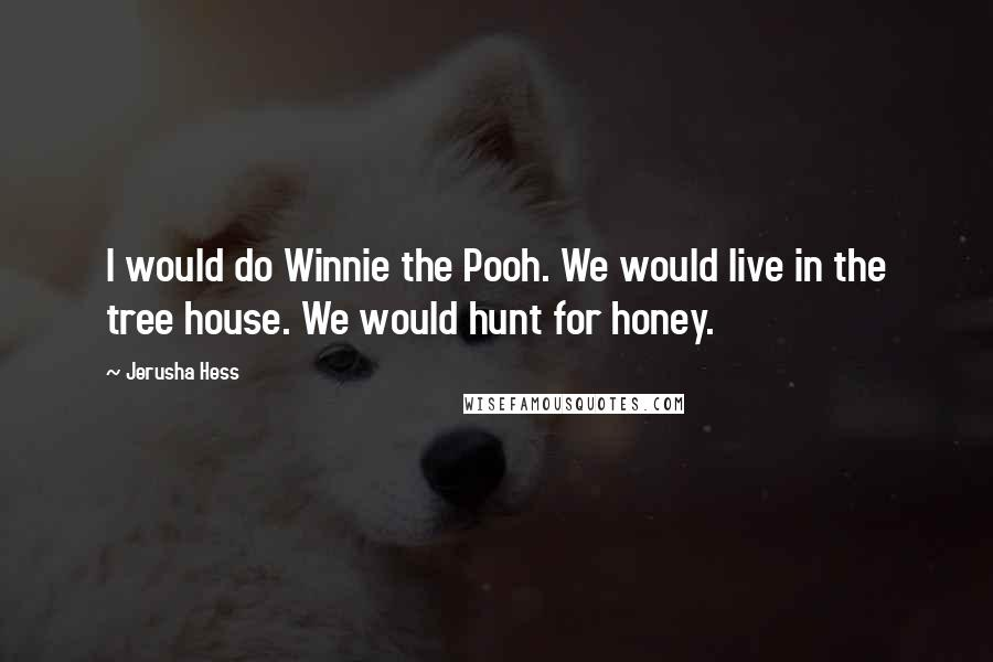Jerusha Hess quotes: I would do Winnie the Pooh. We would live in the tree house. We would hunt for honey.