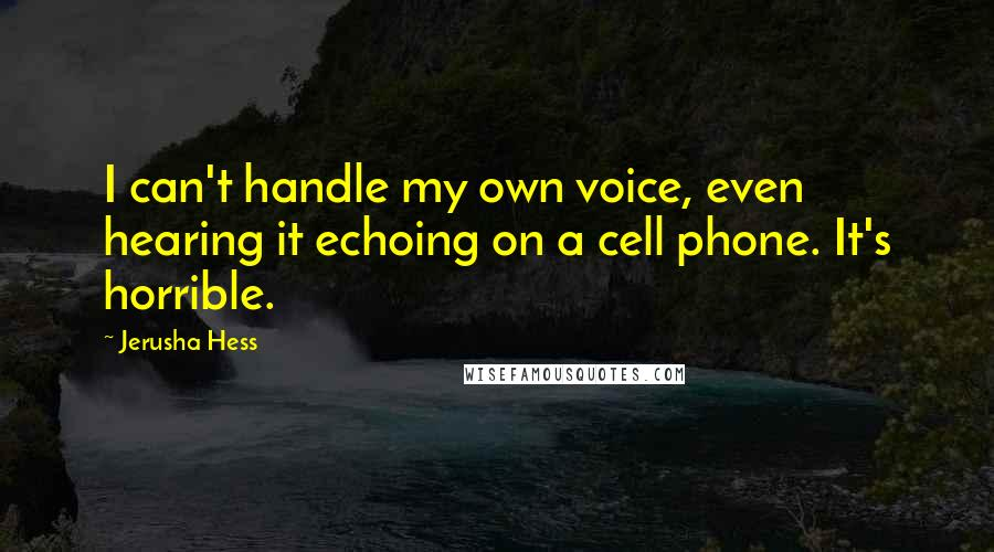 Jerusha Hess quotes: I can't handle my own voice, even hearing it echoing on a cell phone. It's horrible.